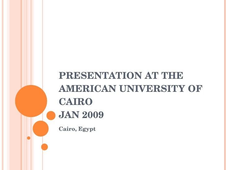 PRESENTATION AT THE AMERICAN UNIVERSITY OF CAIRO  JAN 2009 <ul><li>Cairo, Egypt </li></ul>