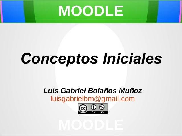 MOODLE  Conceptos Iniciales Luis Gabriel Bolaños Muñoz luisgabrielbm@gmail.com  MOODLE