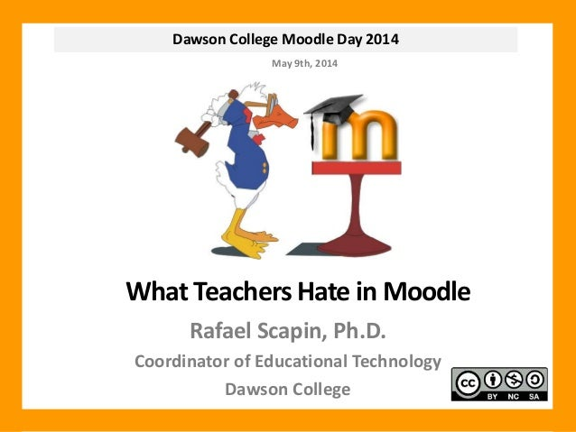 Dawson College Moodle Day 2014 What Teachers Hate in Moodle Rafael Scapin, Ph.D. Coordinator of Educational Technology Daw...