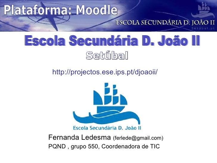 Fernanda Ledesma  (ferlede@gmail.com) PQND , grupo 550, Coordenadora de TIC  Escola Secundária D. João II Setúbal http://p...