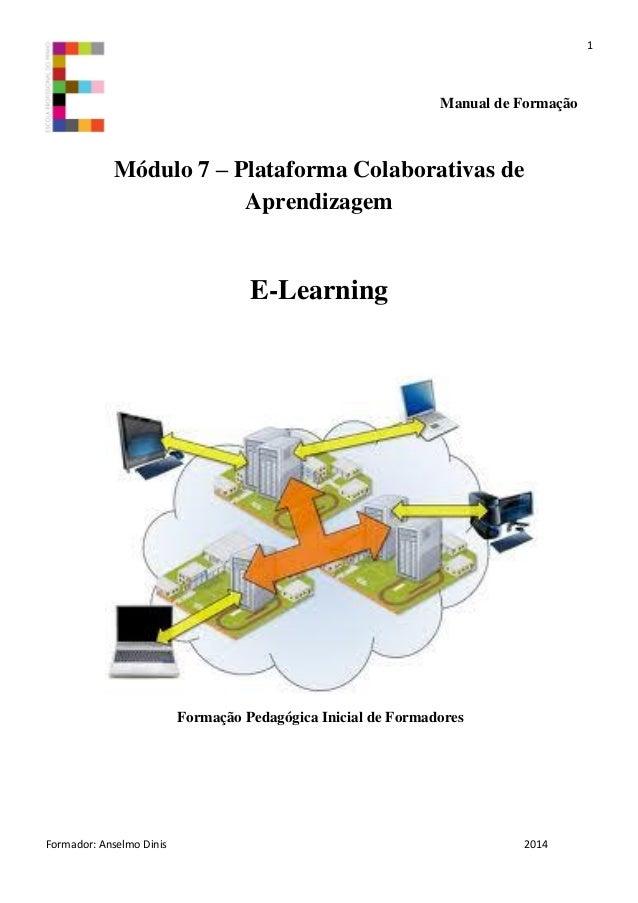 1 Formador: Anselmo Dinis 2014 Manual de Formação Módulo 7 – Plataforma Colaborativas de Aprendizagem E-Learning Formação ...