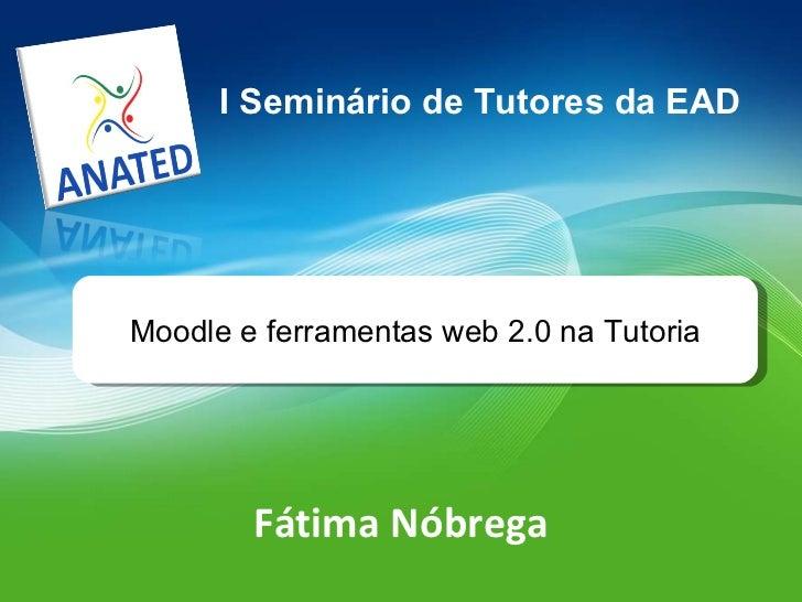 Fátima Nóbrega I Seminário de Tutores da EAD Moodle e ferramentas web 2.0 na Tutoria
