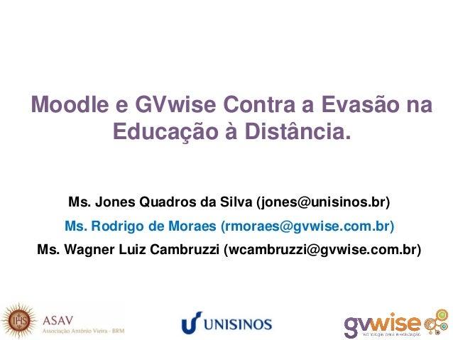 Moodle e GVwise Contra a Evasão na Educação à Distância. Ms. Jones Quadros da Silva (jones@unisinos.br) Ms. Rodrigo de Mor...