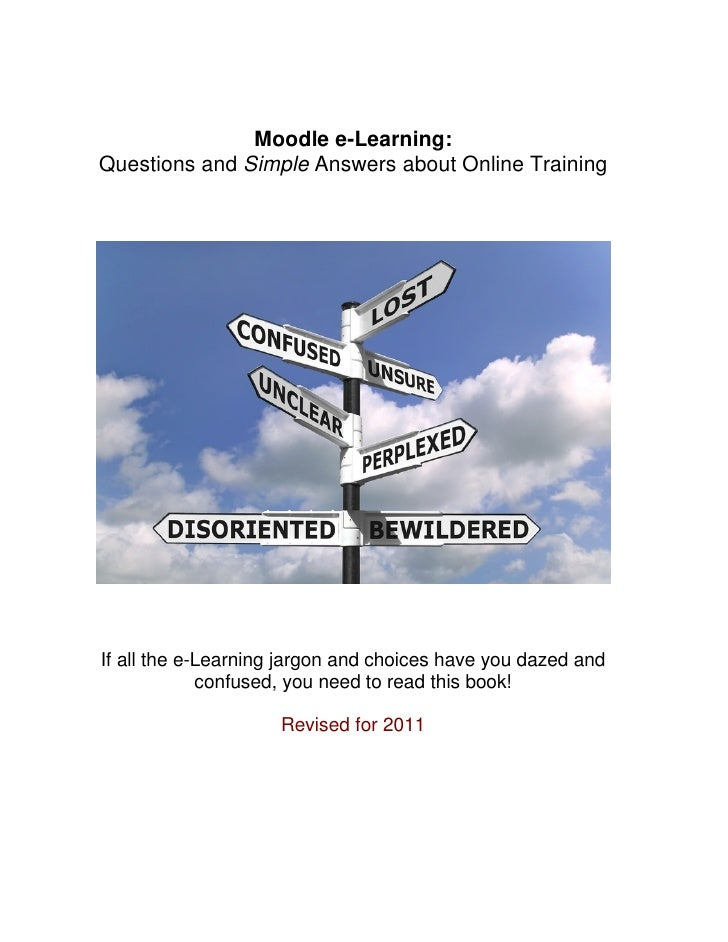 Moodle e-Learning:Questions and Simple Answers about Online TrainingIf all the e-Learning jargon and choices have you daze...