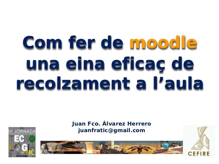 Com fer de moodle una eina eficaç derecolzament a l'aula      Juan Fco. Álvarez Herrero        juanfratic@gmail.com