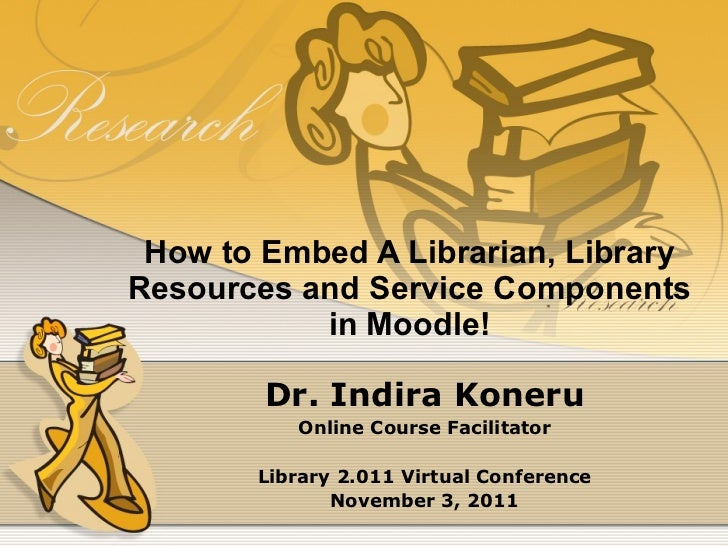 How to Embed A Librarian, Library Resources and Service Components in Moodle! Dr. Indira Koneru Online Course Facilitator ...