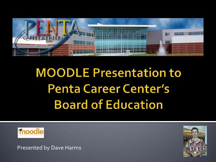 MOODLE Presentation to Penta Career Center's Board of Education<br />Presented by Dave Harms<br />
