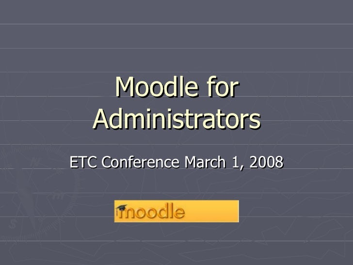Moodle for Administrators ETC Conference March 1, 2008