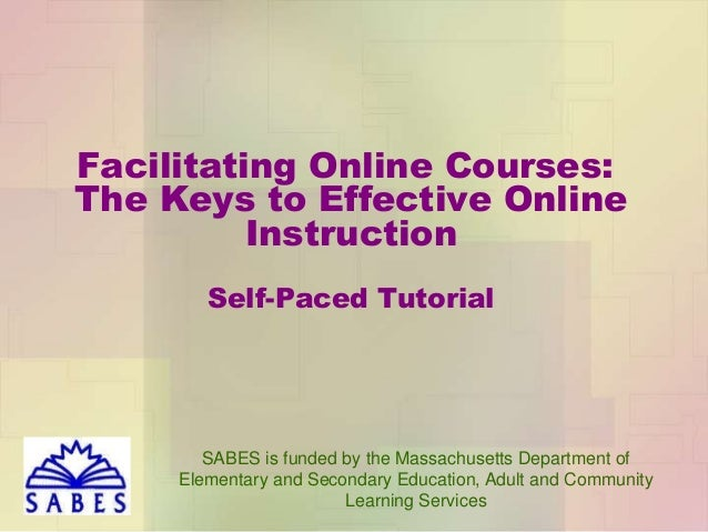 Facilitating Online Courses: The Keys to Effective Online Instruction Self-Paced Tutorial  SABES is funded by the Massachu...