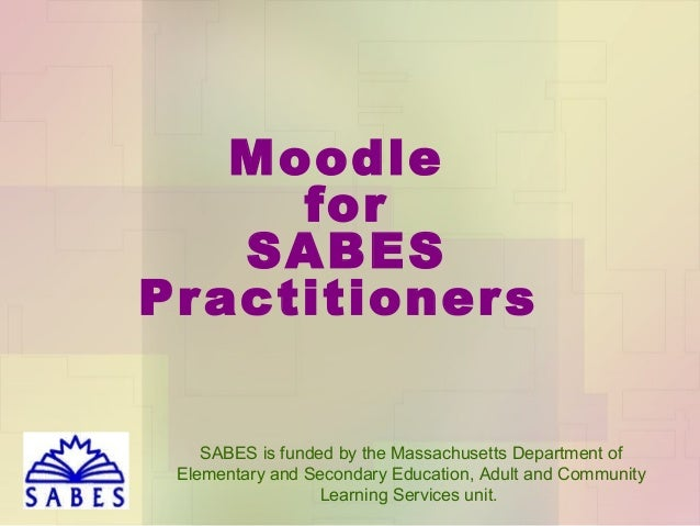 Moodle for SABES Practitioner s SABES is funded by the Massachusetts Department of Elementary and Secondary Education, Adu...