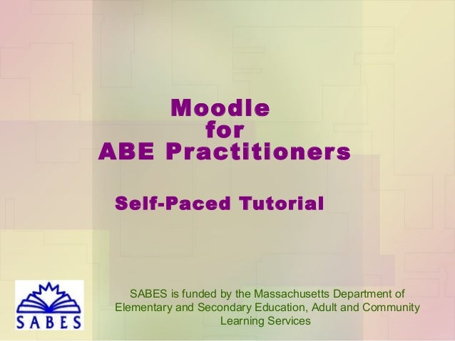 Moodle for ABE Pr actitioner s Self-Paced Tutorial  SABES is funded by the Massachusetts Department of Elementary and Seco...