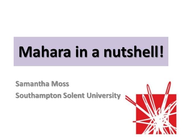 Mahara in a nutshell!Samantha MossSouthampton Solent University