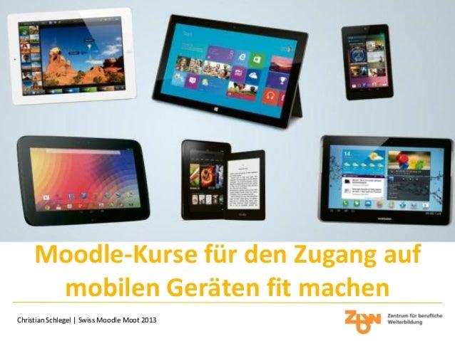 Moodle-Kurse für den Zugang auf mobilen Geräten fit machen Christian Schlegel | Swiss Moodle Moot 2013