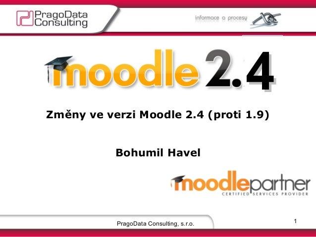 4 Změny ve verzi Moodle 2.4 (proti 1.9) Bohumil Havel  PragoData Consulting, s.r.o.  1