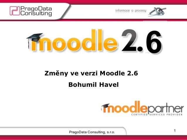 6 Změny ve verzi Moodle 2.6 Bohumil Havel  PragoData Consulting, s.r.o.  1