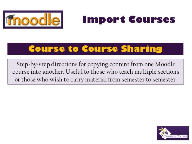 Import Courses      Course to Course Sharing  Step-by-step directions for copying content from one Moodlecourse into anoth...
