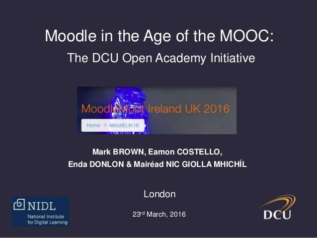 Moodle in the Age of the MOOC: The DCU Open Academy Initiative Mark BROWN, Eamon COSTELLO, Enda DONLON & Mairéad NIC GIOLL...