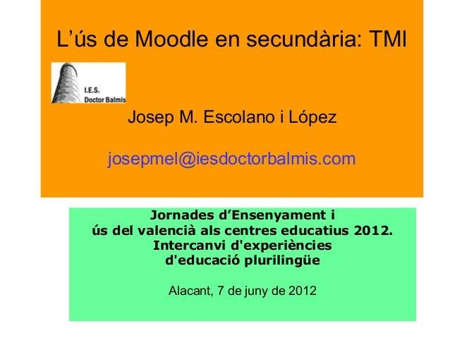 L'ús de Moodle en secundària: TMI Josep M. Escolano i López josepmel@iesdoctorbalmis.com Jornadesd'Ensenyamenti úsdelv...