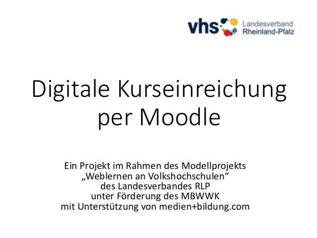 """Digitale Kurseinreichung per Moodle Ein Projekt im Rahmen des Modellprojekts """"Weblernen an Volkshochschulen"""" des Landesver..."""