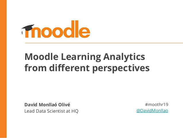 Moodle Learning Analytics from different perspectives David Monllaó Olivé Lead Data Scientist at HQ #moothr19 @DavidMonllao