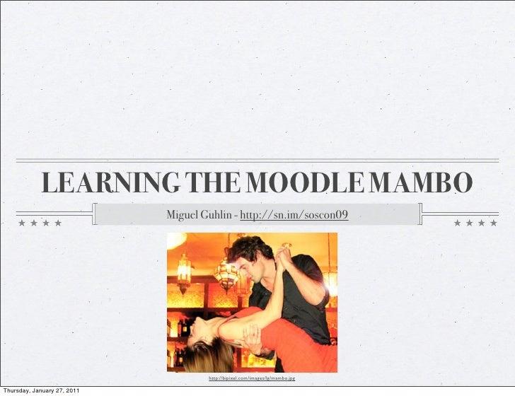 LEARNING THE MOODLE MAMBO                             Miguel Guhlin - http://sn.im/soscon09                               ...
