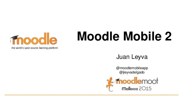 Moodle Mobile 2 Juan Leyva @moodlemobileapp @jleyvadelgado the world's open source learning platform