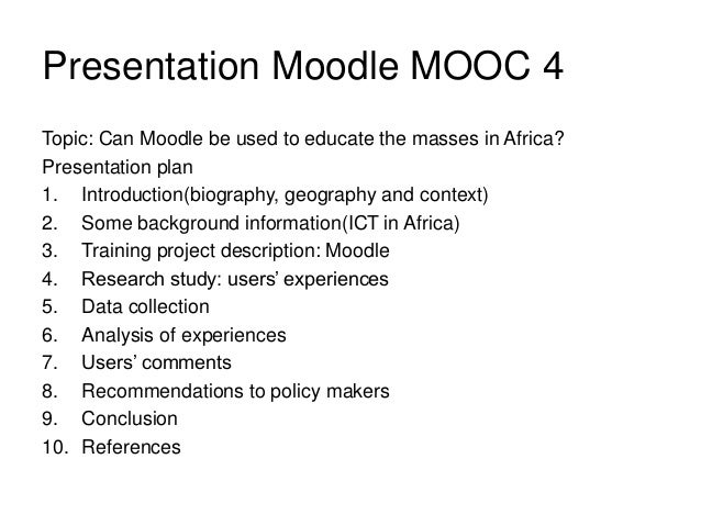 Presentation Moodle MOOC 4 Topic: Can Moodle be used to educate the masses in Africa? Presentation plan 1. Introduction(bi...
