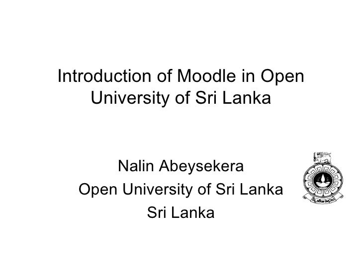 Introduction of Moodle in Open University of Sri Lanka Nalin Abeysekera Open University of Sri Lanka Sri Lanka