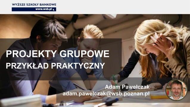 PROJEKTY GRUPOWE PRZYKŁAD PRAKTYCZNY Adam Pawełczak adam.pawelczak@wsb.poznan.pl