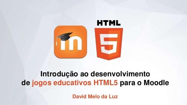 Introdução ao desenvolvimento de jogos educativos HTML5 para o Moodle David Melo da Luz