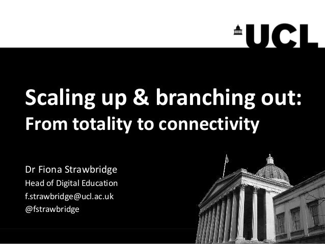 Scaling up & branching out: From totality to connectivity Dr Fiona Strawbridge Head of Digital Education f.strawbridge@ucl...