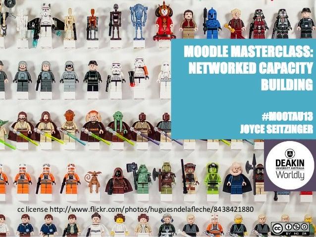 MOODLE MASTERCLASS:NETWORKED CAPACITYBUILDING#MOOTAU13JOYCE SEITZINGERcc license h)p://www.flickr.com/photos/huguesndel...