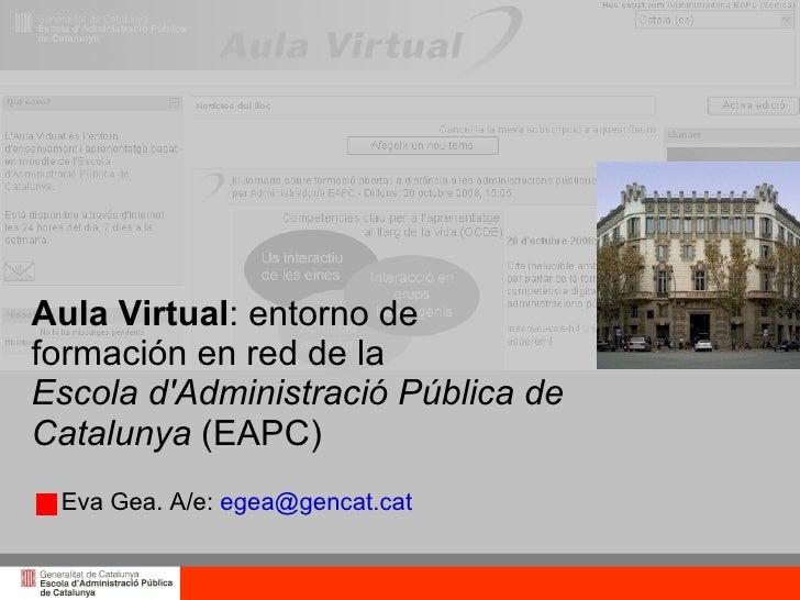 Aula Virtual: entorno de formación en red de la Escola d'Administració Pública de Catalunya (EAPC)  Eva Gea. A/e: egea@gen...