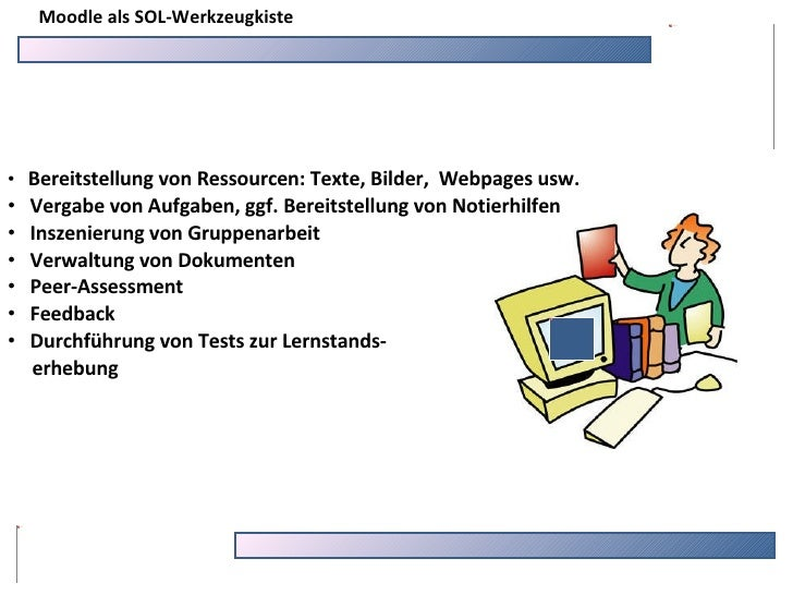 Moodle als SOL-Werkzeugkiste <ul><li>Bereitstellung von Ressourcen: Texte, Bilder,  Webpages usw. </li></ul><ul><li>Vergab...