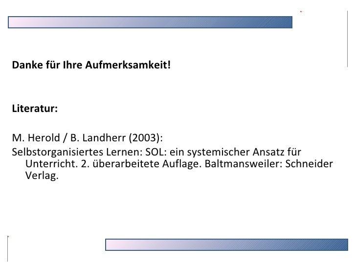 Danke für Ihre Aufmerksamkeit! Literatur: M. Herold / B. Landherr (2003):  Selbstorganisiertes Lernen: SOL: ein systemisch...