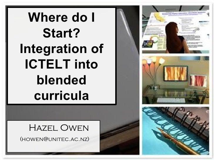 Where do I Start? Integration of ICTELT into blended curricula <ul><ul><li>Hazel Owen </li></ul></ul><ul><ul><li>(howen@un...
