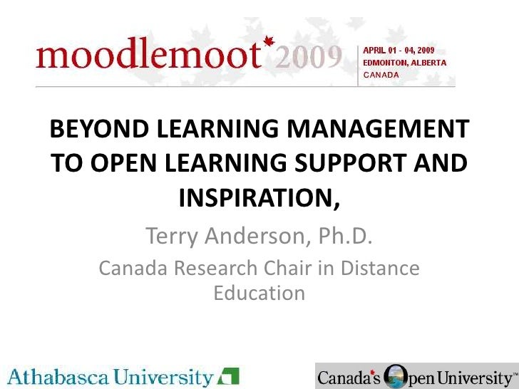 BEYOND LEARNING MANAGEMENT TO OPEN LEARNING SUPPORT AND          INSPIRATION,        Terry Anderson, Ph.D.    Canada Resea...