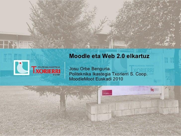 Moodle eta Web 2.0 elkartuzJosu Orbe Benguria.Politeknika Ikastegia Txorierri S. Coop.MoodleMoot Euskadi 2010