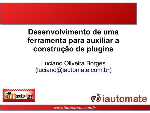 www.iautomate.com.brwww.iautomate.com.br Desenvolvimento de uma ferramenta para auxiliar a construção de plugins Luciano O...