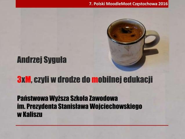 Andrzej Syguła 3xM, czyli w drodze do mobilnej edukacji Państwowa Wyższa Szkoła Zawodowa im. Prezydenta Stanisława Wojciec...