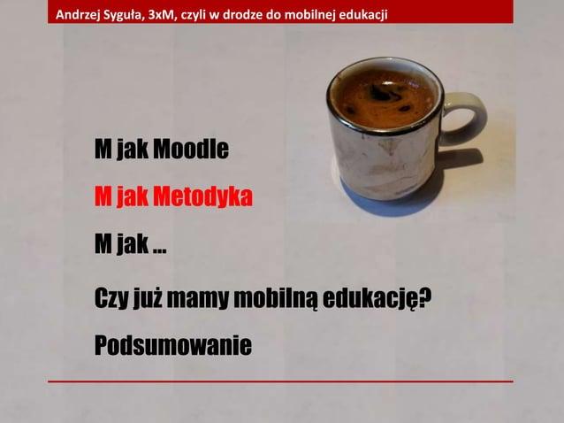 M jak Moodle M jak Metodyka M jak … Czy już mamy mobilną edukację? Podsumowanie Andrzej Syguła, 3xM, czyli w drodze do mob...