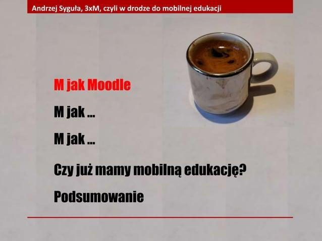 M jak Moodle M jak … M jak … Czy już mamy mobilną edukację? Podsumowanie Andrzej Syguła, 3xM, czyli w drodze do mobilnej e...