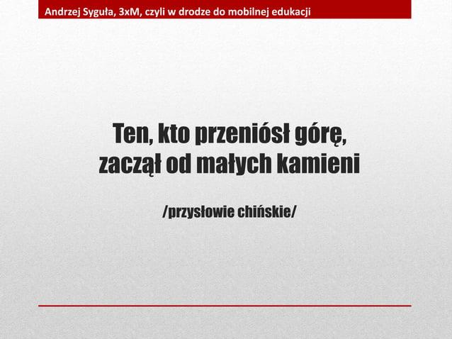 Ten, kto przeniósł górę, zaczął od małych kamieni /przysłowie chińskie/ Andrzej Syguła, 3xM, czyli w drodze do mobilnej ed...