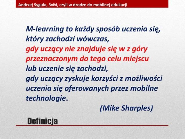 Definicja Andrzej Syguła, 3xM, czyli w drodze do mobilnej edukacji M-learning to każdy sposób uczenia się, który zachodzi ...