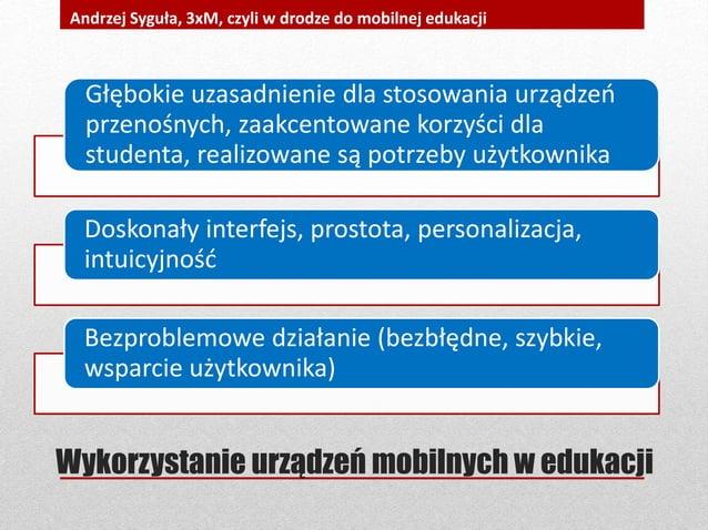 Wykorzystanie urządzeń mobilnych w edukacji Andrzej Syguła, 3xM, czyli w drodze do mobilnej edukacji Głębokie uzasadnienie...
