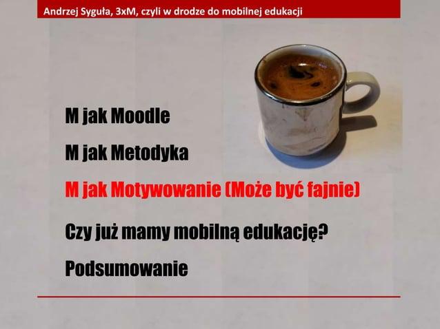 M jak Moodle M jak Metodyka M jak Motywowanie (Może być fajnie) Czy już mamy mobilną edukację? Podsumowanie Andrzej Syguła...
