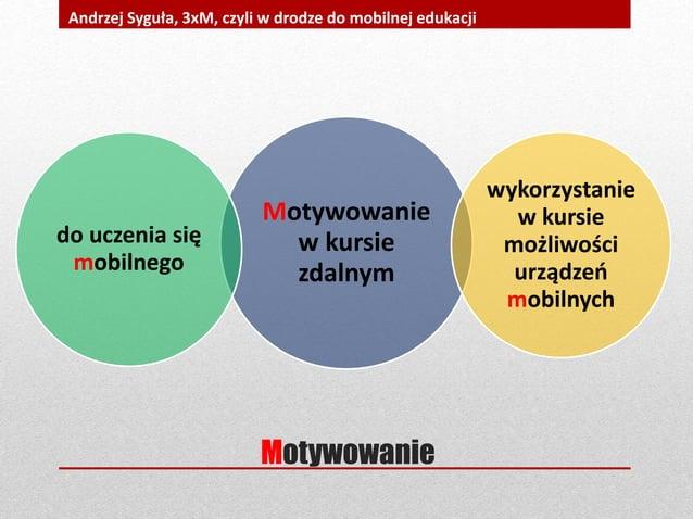 Motywowanie Andrzej Syguła, 3xM, czyli w drodze do mobilnej edukacji Motywowanie w kursie zdalnym wykorzystanie w kursie m...