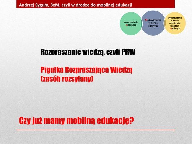 Czy już mamy mobilną edukację? Andrzej Syguła, 3xM, czyli w drodze do mobilnej edukacji Rozpraszanie wiedzą, czyli PRW Pig...