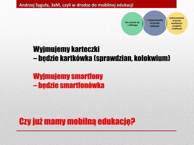 Czy już mamy mobilną edukację? Andrzej Syguła, 3xM, czyli w drodze do mobilnej edukacji Wyjmujemy karteczki – będzie kartk...