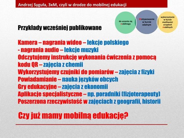Czy już mamy mobilną edukację? Andrzej Syguła, 3xM, czyli w drodze do mobilnej edukacji Przykłady wcześniej publikowane Ka...